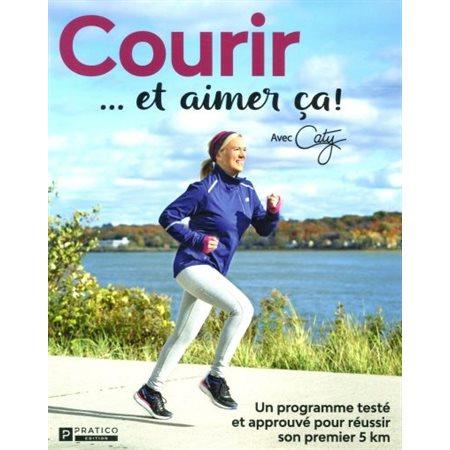 Courir...et aimer ça!: un programme testé et approuvé pour réussir son premier 5 km